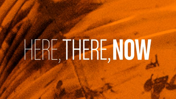 Just Announced: Here, There, Now